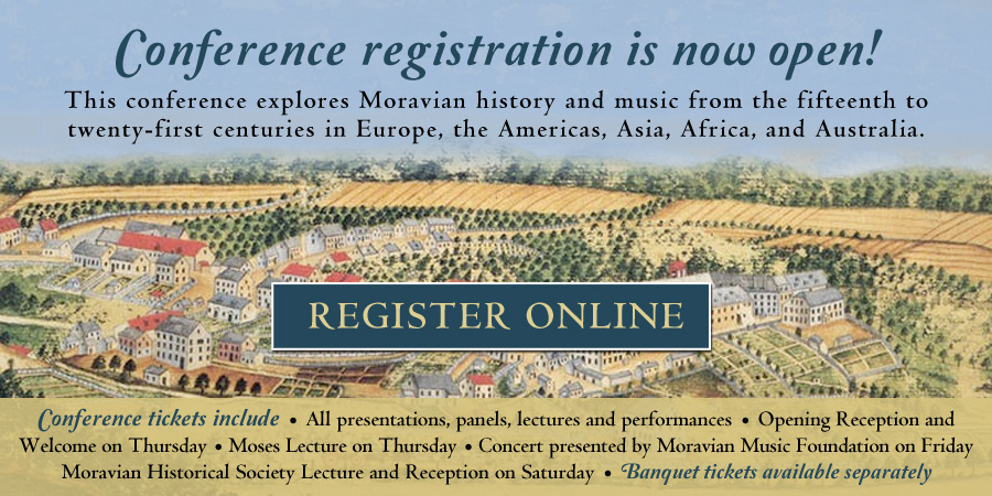 Conference registration is now open! This conference explores Moravian history and music from the fifteenth to twenty-first centuries in Europe, the Americas, Asia, Africa, and Australia. REGISTER ONLINE. Conference tickets include • All presentations, panels, lectures and performances • Opening Reception and Welcome on Thursday • Moses Lecture on Thursday • Concert presented by Moravian Music Foundation on Friday • Moravian Historical Society Lecture and Reception on Saturday • Banquet tickets available separately