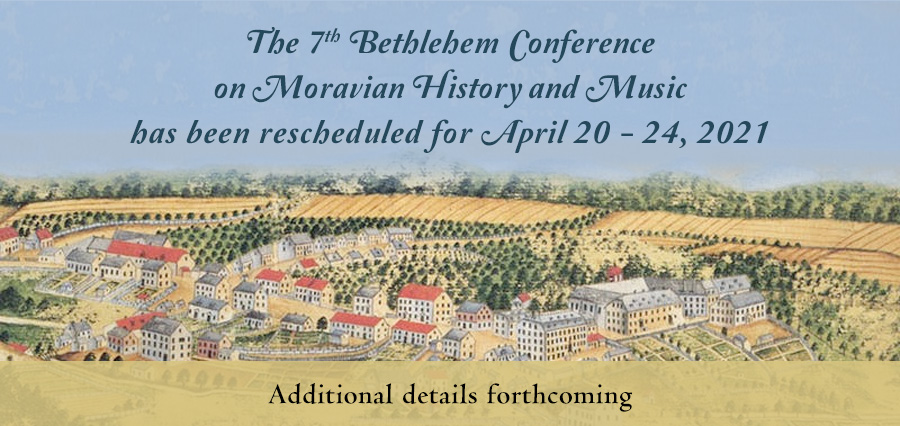 The 7th Bethlehem Conference on Moravian History and Music has been rescheduled for April 22 - 24, 2021. Additional details forthcoming.