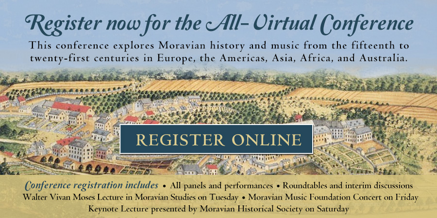 Register now for the All-Virtual Conference This conference explores Moravian history and music from the fifteenth to twenty-first centuries in Europe, the Americas, Asia, Africa, and Australia. Register online at https://www.eventbrite.com/e/all-virtual-7th-bethlehem-conference-on-moravian-history-and-music-registration-137490689353 . Conference registration includes • All panels and performances • Roundtables and interim discussions • Walter Vivan Moses Lecture in Moravian Studies on Tuesday • Moravian Music Foundation Concert on FridayKeynote Lecture presented by Moravian Historical Society on Saturday • Banquet tickets available separately